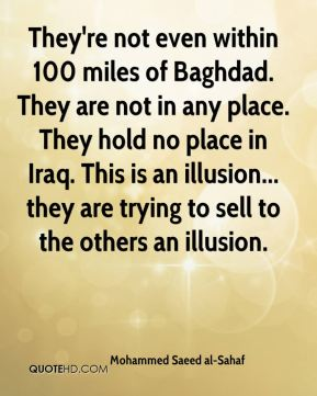They're not even within 100 miles of Baghdad. They are not in any place. They hold no place in Iraq. This is an illusion... they are trying to sell to the others an illusion.