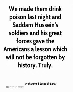 Mohammed Saeed al-Sahaf - We made them drink poison last night and Saddam Hussein's soldiers and his great forces gave the Americans a lesson which will not be forgotten by history. Truly.