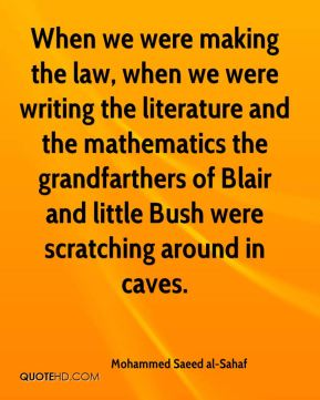 When we were making the law, when we were writing the literature and the mathematics the grandfarthers of Blair and little Bush were scratching around in caves.