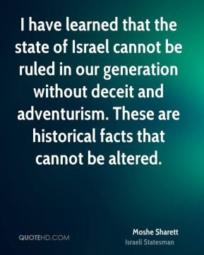 Moshe Sharett - I have learned that the state of Israel cannot be ruled in our generation without deceit and adventurism. These are historical facts that cannot be altered.