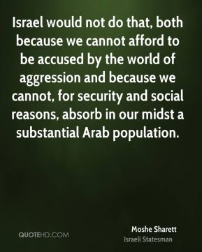 Moshe Sharett - Israel would not do that, both because we cannot afford to be accused by the world of aggression and because we cannot, for security and social reasons, absorb in our midst a substantial Arab population.