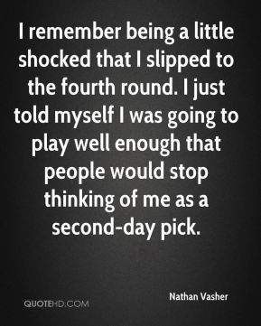 Nathan Vasher  - I remember being a little shocked that I slipped to the fourth round. I just told myself I was going to play well enough that people would stop thinking of me as a second-day pick.