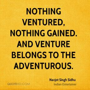 Nothing ventured, nothing gained. And venture belongs to the adventurous.