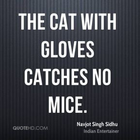 Navjot Singh Sidhu - The cat with gloves catches no mice.