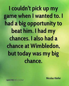 Nicolas Kiefer  - I couldn't pick up my game when I wanted to. I had a big opportunity to beat him. I had my chances. I also had a chance at Wimbledon, but today was my big chance.