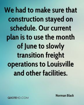 Norman Black  - We had to make sure that construction stayed on schedule. Our current plan is to use the month of June to slowly transition freight operations to Louisville and other facilities.