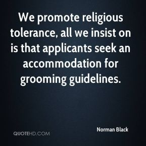 Norman Black  - We promote religious tolerance, all we insist on is that applicants seek an accommodation for grooming guidelines.