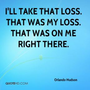 Orlando Hudson  - I'll take that loss. That was my loss. That was on me right there.