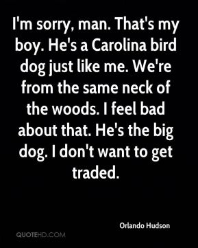 Orlando Hudson  - I'm sorry, man. That's my boy. He's a Carolina bird dog just like me. We're from the same neck of the woods. I feel bad about that. He's the big dog. I don't want to get traded.