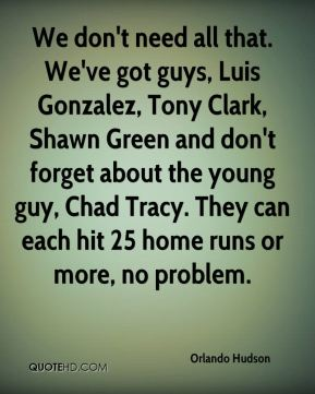 Orlando Hudson  - We don't need all that. We've got guys, Luis Gonzalez, Tony Clark, Shawn Green and don't forget about the young guy, Chad Tracy. They can each hit 25 home runs or more, no problem.