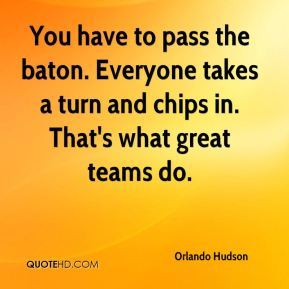 Orlando Hudson  - You have to pass the baton. Everyone takes a turn and chips in. That's what great teams do.