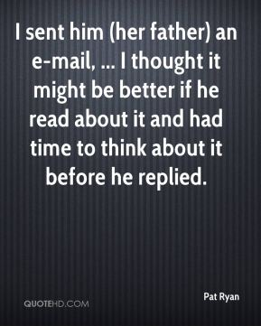 Pat Ryan  - I sent him (her father) an e-mail, ... I thought it might be better if he read about it and had time to think about it before he replied.