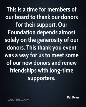 Pat Ryan  - This is a time for members of our board to thank our donors for their support. Our Foundation depends almost solely on the generosity of our donors. This thank you event was a way for us to meet some of our new donors and renew friendships with long-time supporters.