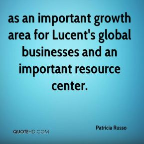Patricia Russo  - as an important growth area for Lucent's global businesses and an important resource center.