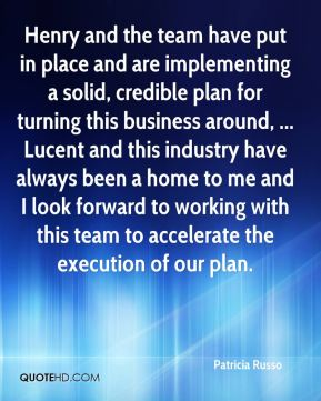 Patricia Russo  - Henry and the team have put in place and are implementing a solid, credible plan for turning this business around, ... Lucent and this industry have always been a home to me and I look forward to working with this team to accelerate the execution of our plan.