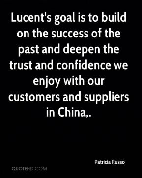 Lucent's goal is to build on the success of the past and deepen the trust and confidence we enjoy with our customers and suppliers in China.