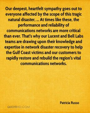 Patricia Russo  - Our deepest, heartfelt sympathy goes out to everyone affected by the scope of this tragic natural disaster, ... At times like these, the performance and reliability of communications networks are more critical than ever. That's why our Lucent and Bell Labs teams are drawing upon their knowledge and expertise in network disaster recovery to help the Gulf Coast victims and our customers to rapidly restore and rebuild the region's vital communications networks.