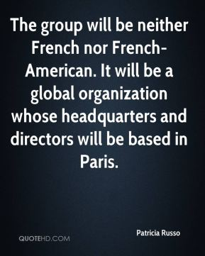 The group will be neither French nor French-American. It will be a global organization whose headquarters and directors will be based in Paris.