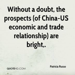 Patricia Russo  - Without a doubt, the prospects (of China-US economic and trade relationship) are bright.