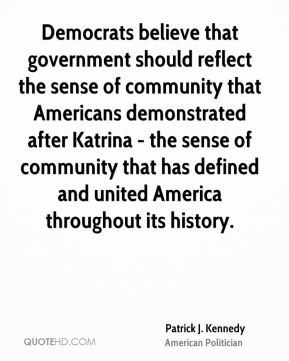Democrats believe that government should reflect the sense of community that Americans demonstrated after Katrina - the sense of community that has defined and united America throughout its history.