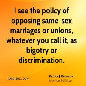 Patrick J. Kennedy - I see the policy of opposing same-sex marriages or unions, whatever you call it, as bigotry or discrimination.