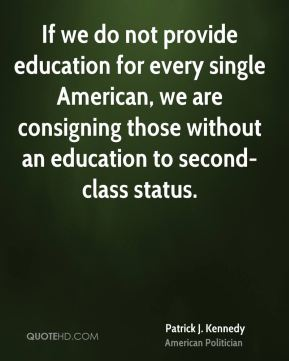 If we do not provide education for every single American, we are consigning those without an education to second-class status.