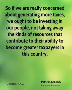 So if we are really concerned about generating more taxes, we ought to be investing in our people, not taking away the kinds of resources that contribute to their ability to become greater taxpayers in this country.
