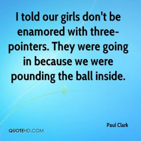 I told our girls don't be enamored with three-pointers. They were going in because we were pounding the ball inside.