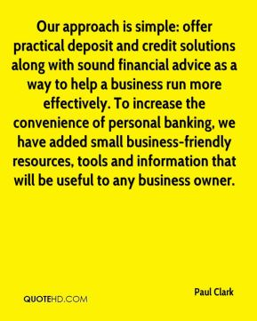 Our approach is simple: offer practical deposit and credit solutions along with sound financial advice as a way to help a business run more effectively. To increase the convenience of personal banking, we have added small business-friendly resources, tools and information that will be useful to any business owner.