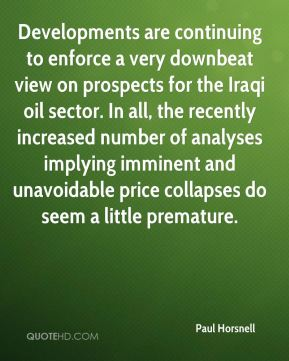 Paul Horsnell  - Developments are continuing to enforce a very downbeat view on prospects for the Iraqi oil sector. In all, the recently increased number of analyses implying imminent and unavoidable price collapses do seem a little premature.