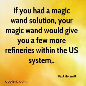 Paul Horsnell  - If you had a magic wand solution, your magic wand would give you a few more refineries within the US system.