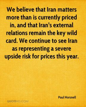 Paul Horsnell  - We believe that Iran matters more than is currently priced in, and that Iran's external relations remain the key wild card. We continue to see Iran as representing a severe upside risk for prices this year.