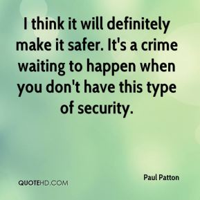 Paul Patton  - I think it will definitely make it safer. It's a crime waiting to happen when you don't have this type of security.