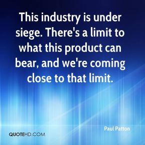 Paul Patton  - This industry is under siege. There's a limit to what this product can bear, and we're coming close to that limit.