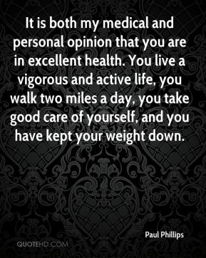 Paul Phillips  - It is both my medical and personal opinion that you are in excellent health. You live a vigorous and active life, you walk two miles a day, you take good care of yourself, and you have kept your weight down.