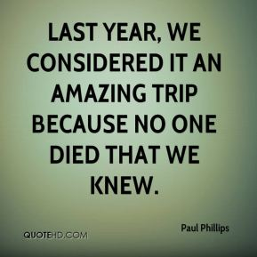 Paul Phillips  - Last year, we considered it an amazing trip because no one died that we knew.