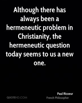 Although there has always been a hermeneutic problem in Christianity, the hermeneutic question today seems to us a new one.
