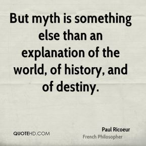 But myth is something else than an explanation of the world, of history, and of destiny.