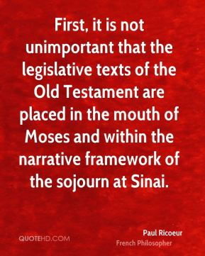 Paul Ricoeur - First, it is not unimportant that the legislative texts of the Old Testament are placed in the mouth of Moses and within the narrative framework of the sojourn at Sinai.