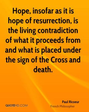 Paul Ricoeur - Hope, insofar as it is hope of resurrection, is the living contradiction of what it proceeds from and what is placed under the sign of the Cross and death.