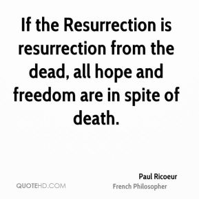 Paul Ricoeur - If the Resurrection is resurrection from the dead, all hope and freedom are in spite of death.