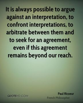 It is always possible to argue against an interpretation, to confront interpretations, to arbitrate between them and to seek for an agreement, even if this agreement remains beyond our reach.