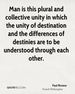 Man is this plural and collective unity in which the unity of destination and the differences of destinies are to be understood through each other.