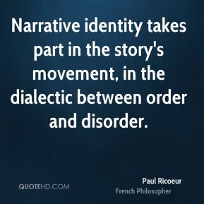 Paul Ricoeur - Narrative identity takes part in the story's movement, in the dialectic between order and disorder.