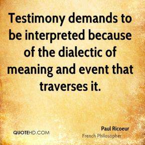 Paul Ricoeur - Testimony demands to be interpreted because of the dialectic of meaning and event that traverses it.