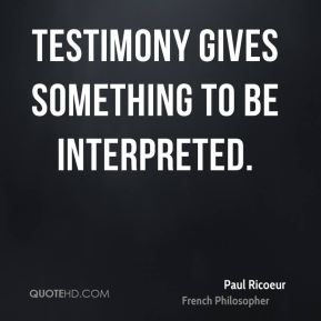 Paul Ricoeur - Testimony gives something to be interpreted.