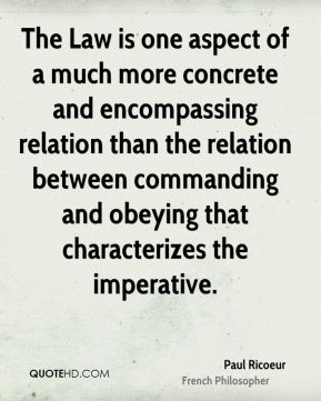 Paul Ricoeur - The Law is one aspect of a much more concrete and encompassing relation than the relation between commanding and obeying that characterizes the imperative.