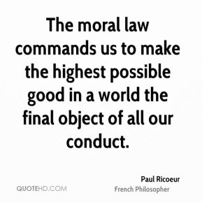 Paul Ricoeur - The moral law commands us to make the highest possible good in a world the final object of all our conduct.