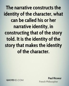 Paul Ricoeur - The narrative constructs the identity of the character, what can be called his or her narrative identity, in constructing that of the story told. It is the identity of the story that makes the identity of the character.