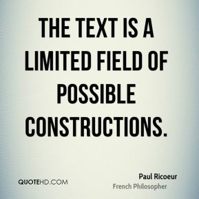 Paul Ricoeur - The text is a limited field of possible constructions.